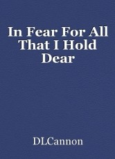 In Fear For All That I Hold Dear