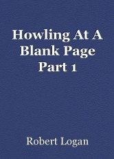 Howling At A Blank Page Part 1