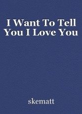 I Want To Tell You I Love You