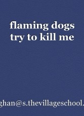 flaming dogs try to kill me