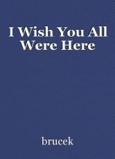I Wish You All Were Here