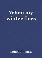 When my winter flees