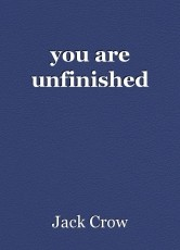 you are unfinished