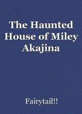 The Haunted House of Miley Akajina