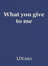 What you give to me