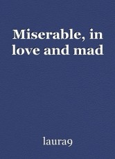 Miserable, in love and mad