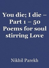 You die; I die – Part 1 – 50 Poems for soul stirring Love