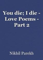 You die; I die - Love Poems - Part 2