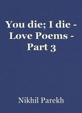 You die; I die - Love Poems - Part 3