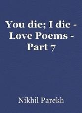 You die; I die - Love Poems - Part 7