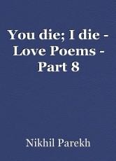 You die; I die - Love Poems - Part 8