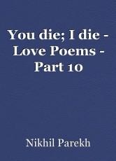 You die; I die - Love Poems - Part 10