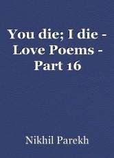 You die; I die - Love Poems - Part 16