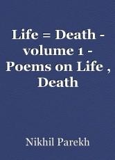 Life = Death - volume 1 - Poems on Life , Death
