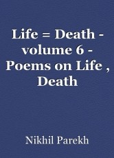Life = Death - volume 6 - Poems on Life , Death