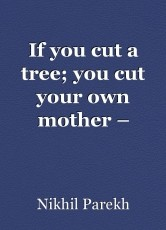 If you cut a tree; you cut your own mother – Poems on Environment , Wildlife , Mother Nature , Global Warming