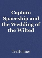 Captain Spaceship and the Wedding of the Wilted Woman