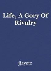 Life, A Gory Of Rivalry