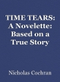TIME TEARS: A Novelette: Based on a True Story