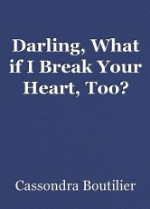 Darling, What if I Break Your Heart, Too?