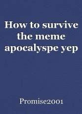 How to survive the meme apocalyspe yep