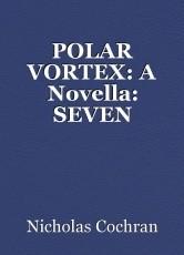 POLAR VORTEX: A Novella: SEVEN