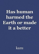 Has human harmed the Earth or made it a better place?