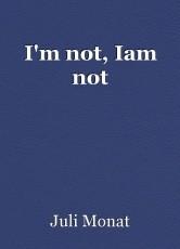 I'm not, Iam not