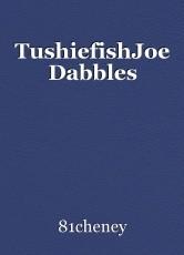 TushiefishJoe Dabbles