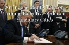 An Independent's Take on Trumps Executive Order on Sanctuary Cities