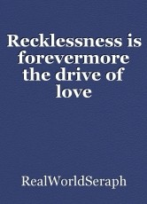 Recklessness is forevermore the drive of love