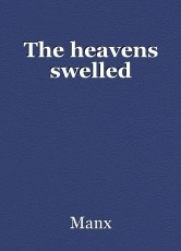 The heavens swelled