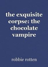the exquisite corpse: the chocolate vampire
