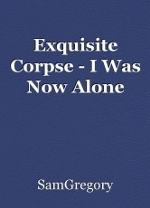 Exquisite Corpse - I Was Now Alone
