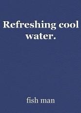 Refreshing cool water.