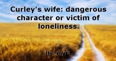 Curley's wife: dangerous character or victim of loneliness.