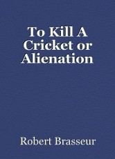 To Kill A Cricket or Alienation