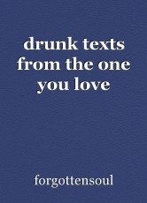 drunk texts from the one you love
