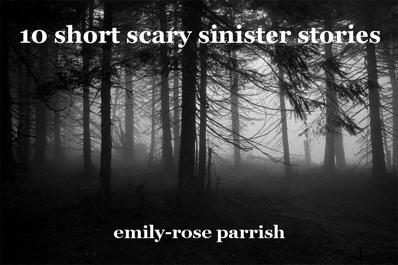 10 short scary sinister stories, short story by emily-rose parrish