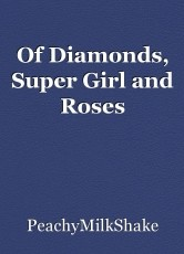 Of Diamonds, Super Girl and Roses