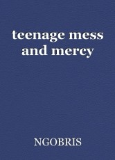teenage mess and mercy