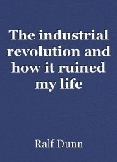 The industrial revolution and how it ruined my life