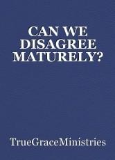 CAN WE DISAGREE MATURELY?