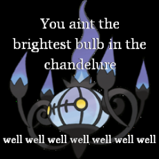 You aint the brightest bulb in the chandelure