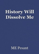 History Will Dissolve Me