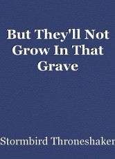 But They'll Not Grow In That Grave
