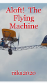 Aloft!  The Flying Machine