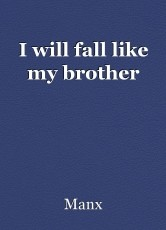 I will fall like my brother