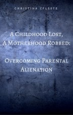 A Childhood Lost, A Motherhood Robbed: Overcoming Parental Alienation