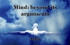 Mind: beyond its arguments